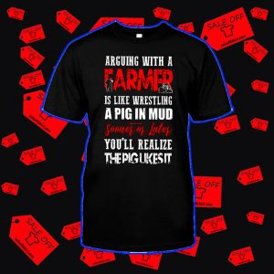 Arguing with a farmer is like wrestling a pig in mud shirt