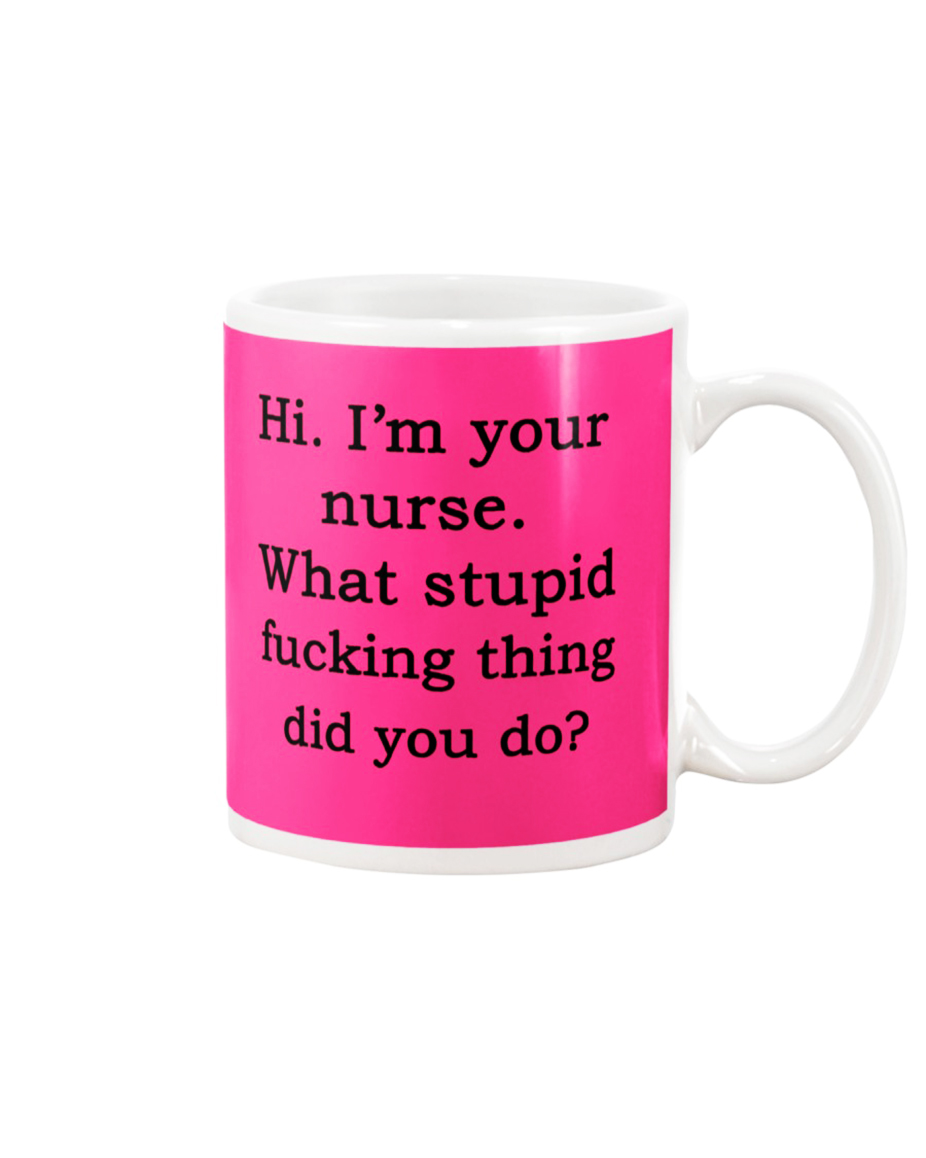Hi I'm your nurse what stupid fucking thing did you do mug - pink