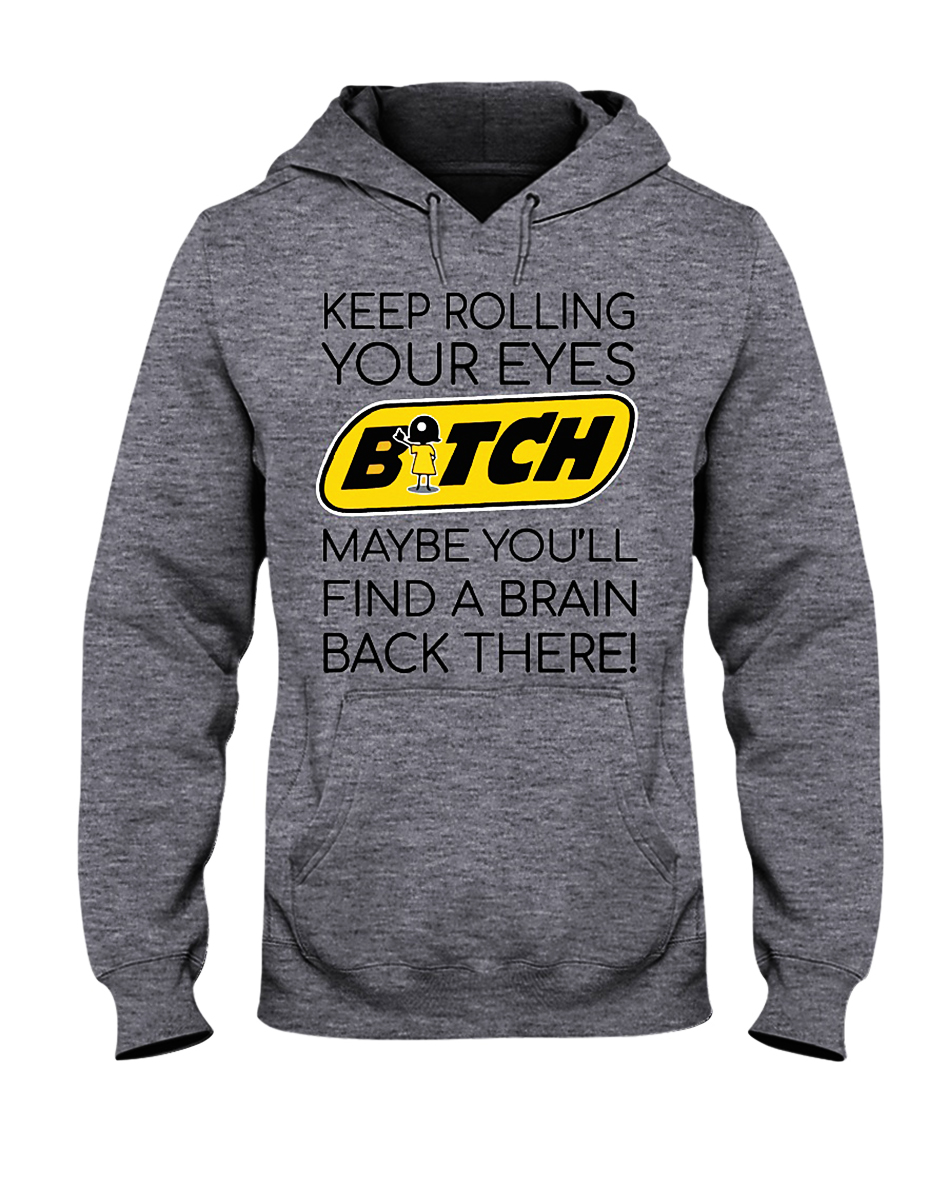 Keep rolling your eyes bitch maybe you'll find a brain back there hooded sweatshirt