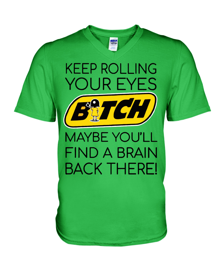 Keep rolling your eyes bitch maybe you'll find a brain back there v-neck