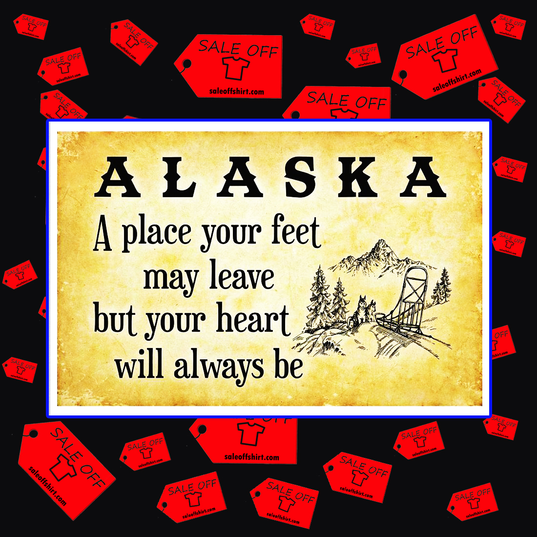 Alaska a place your feet may leave but your heart will always be poster 17x11