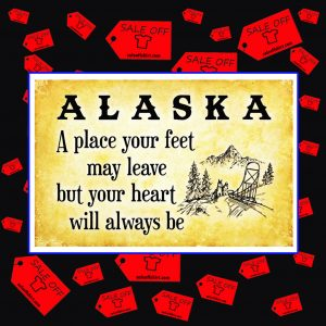 Alaska a place your feet may leave but your heart will always be poster