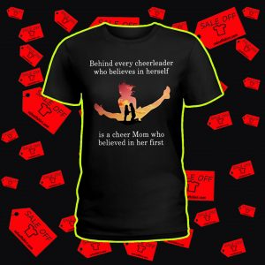 Behind every cheerleader who believes in herself is a cheer mom shirt