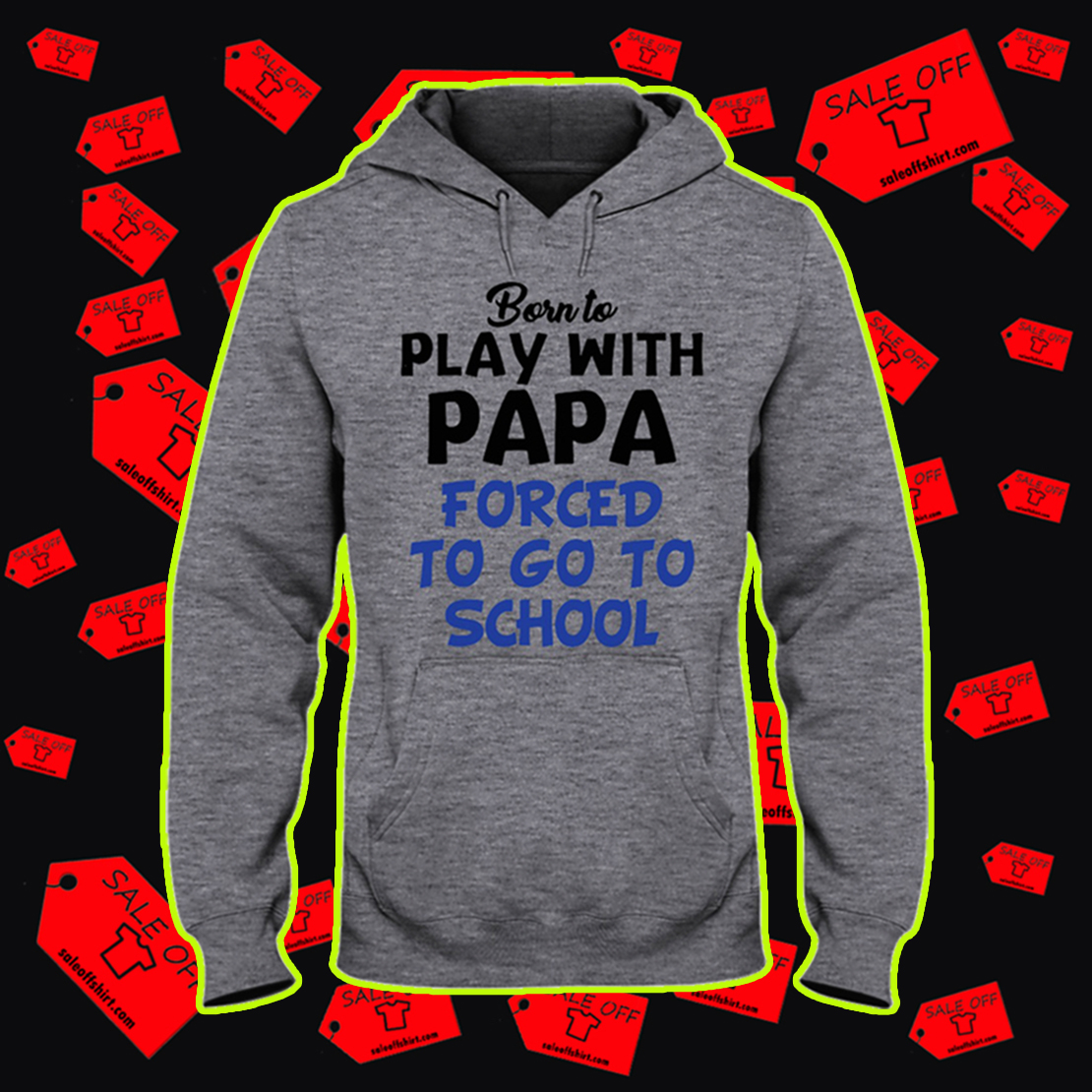 Born to play with papa forced to go to school hooded sweatshirt