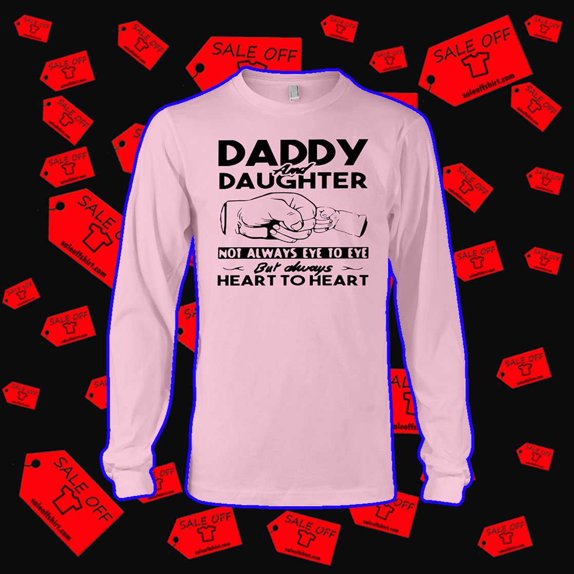 Daddy and Daughter not always eye to eye but always heart to heart long sleeve tee