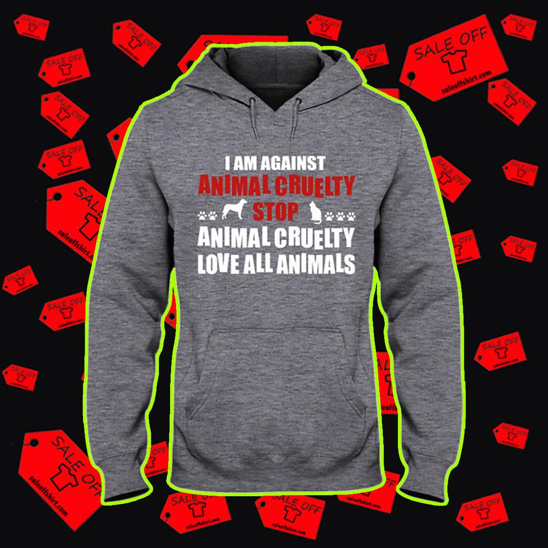 I am against animal cruelty stop animal cruelty love all animals hooded sweatshirt