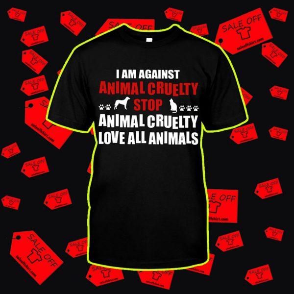 I am against animal cruelty stop animal cruelty love all animals shirt