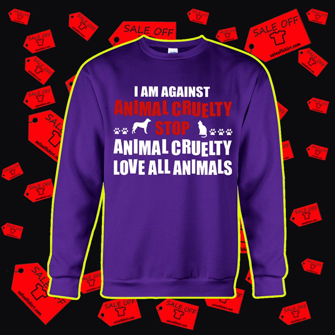 I am against animal cruelty stop animal cruelty love all animals sweatshirt