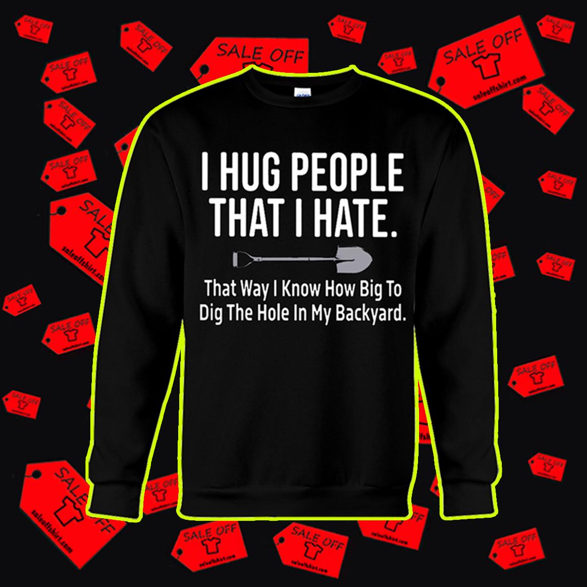 I hug people that I hate that way I know how big to dig the hole in my backyard sweatshirt