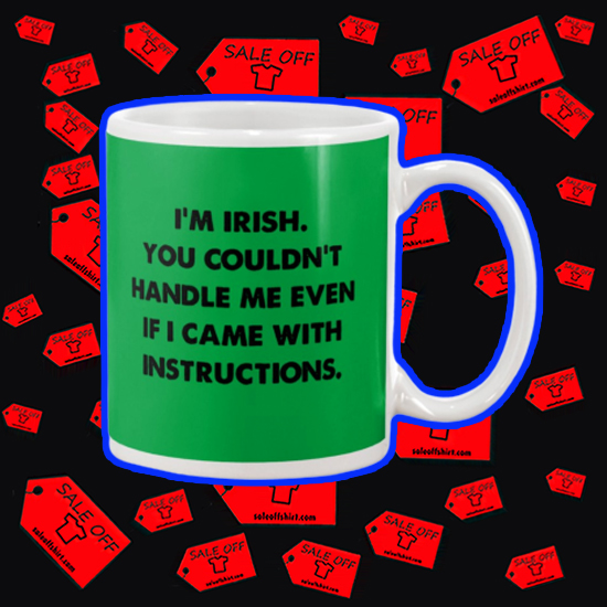 I'm irish you couldn't handle me even if I came with instructions mug