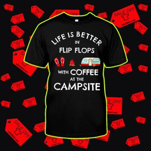Life is better in flip flops with coffee at the campsite shirt