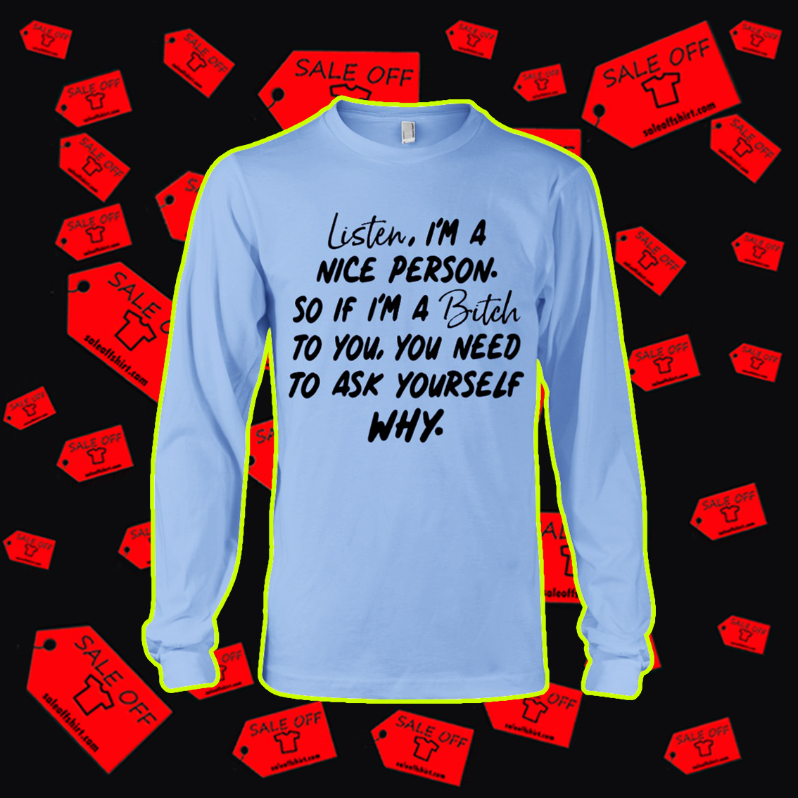 Listen I'm a nice person so if I'm a bitch to you long sleeve tee