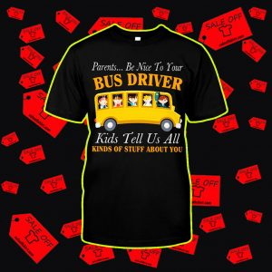 Parents be nice to your bus driver kids tell us all shirt