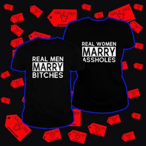 Real men marry bitches Real women marry assholes shirt