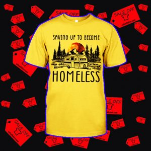 Saving up to become homeless camping shirt