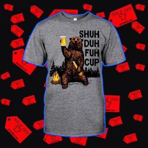 Shuh duh fuh cup Bear drinking beer camping shirt