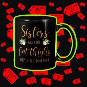 Sisters are like fat thighs they stick together mug