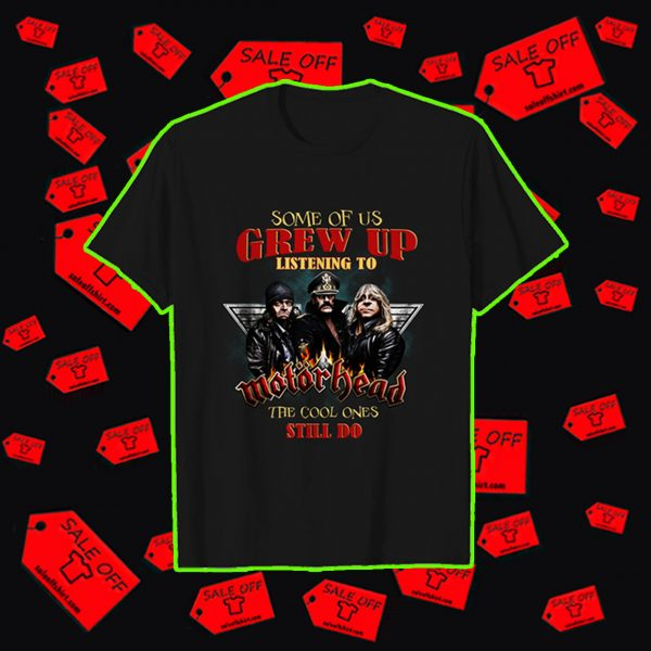 Some of us grew up listening to Motorhead the cool ones still do shirt