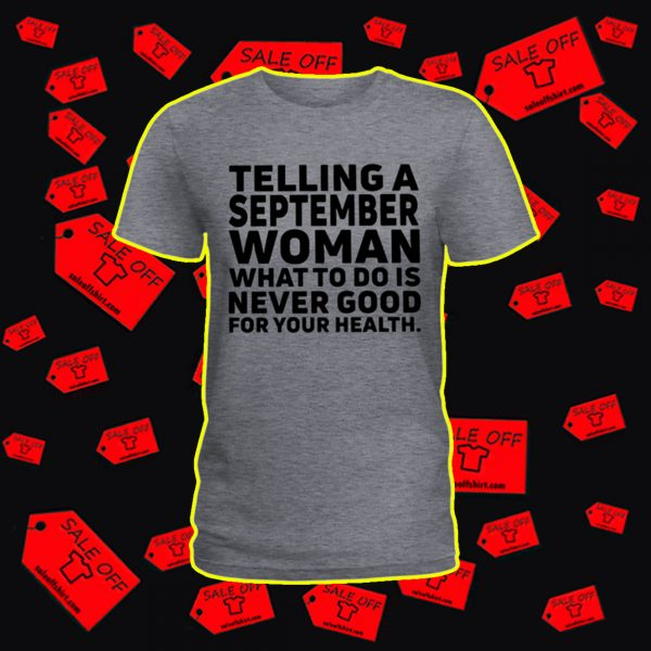 Telling a september woman what to do is never good for your health shirt