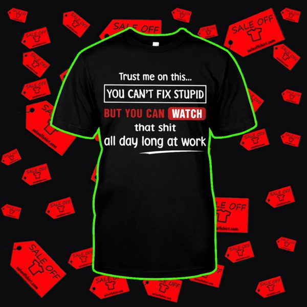 Trust me on this you can't fix stupid shirt