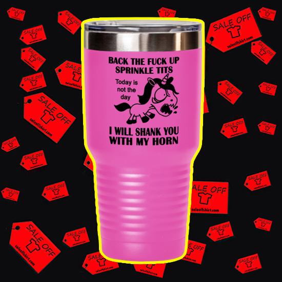 Unicorn Back the fuck up sprinkle tits mug tumbler, mug and shirt - 30oz tumbler
