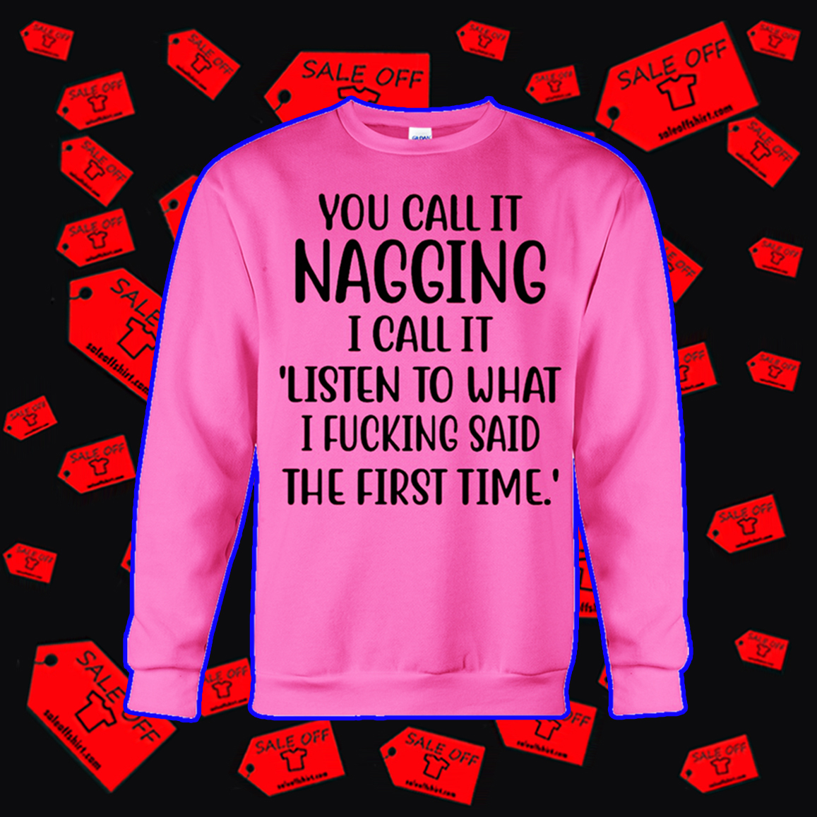You call it nagging I call it listen to what I fucking said the first time sweatshirt