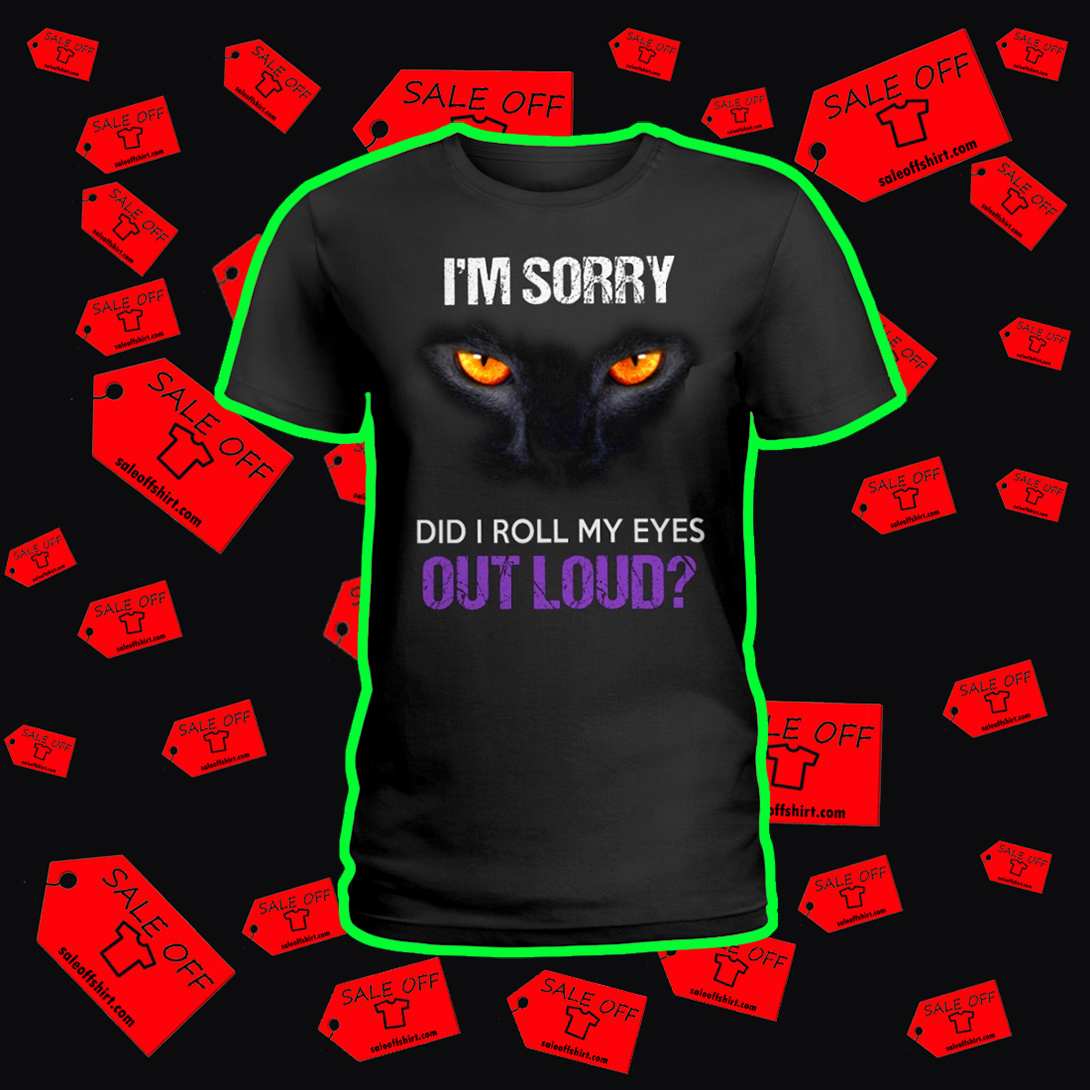 Cat I'm sorry did I roll my eyes out loud ladies shirt