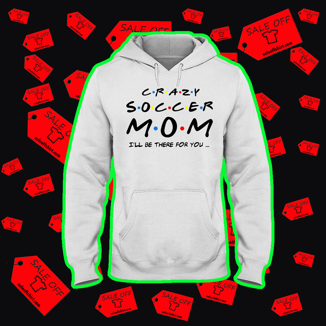 Crazy soccer mom I'll be there for you hoodie