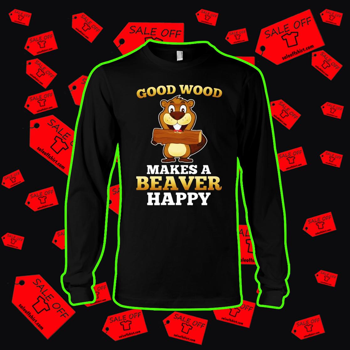 Good wood makes a beaver happy long sleeve tee