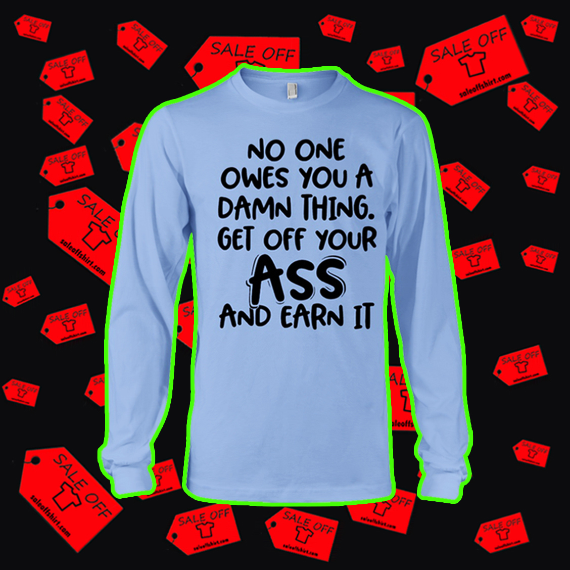No one owes you a damn thing get off your ass and earn it long sleeve tee