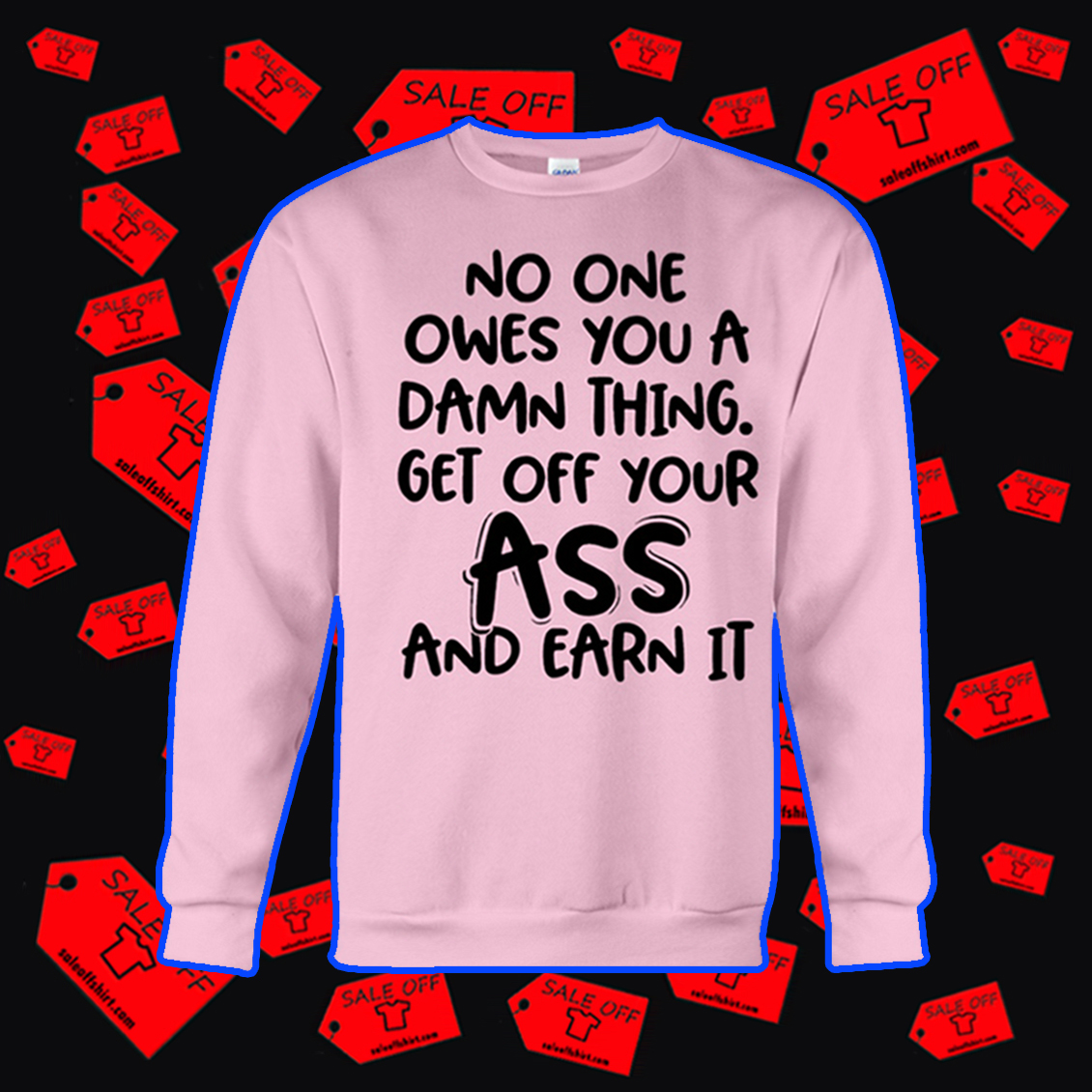 No one owes you a damn thing get off your ass and earn it sweatshirt