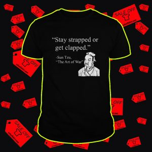 Stay strapped or get clapped shirt