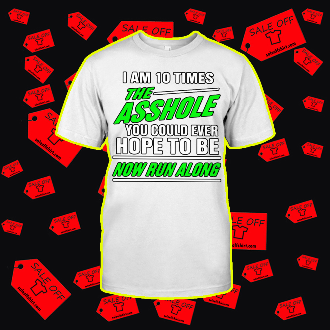 I Am 10 Times The Asshole You Could Ever Hope To Be Now Run Along shirt