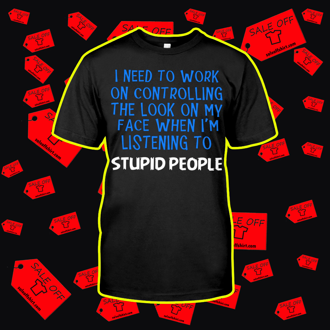 I Need To Work On Controlling The Look On My Face When I'm Listening To Stupid People shirt