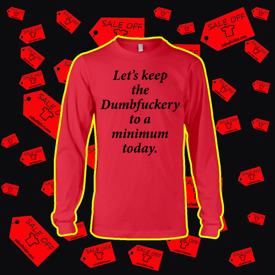 Let's Keep The Dumbfuckery To A Minimum Today longsleeve tee
