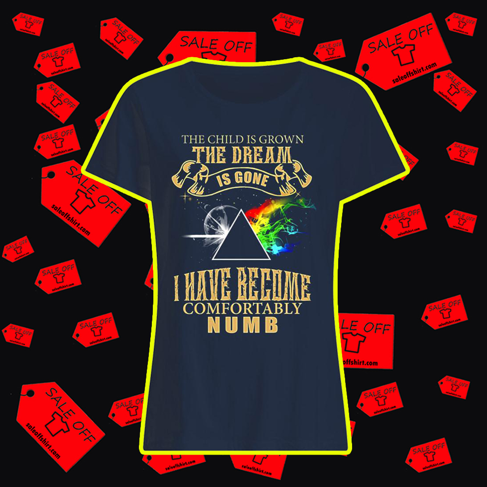 The Child is Grown The Dream is Gone I Have Become Comfortably Numb lady shirt