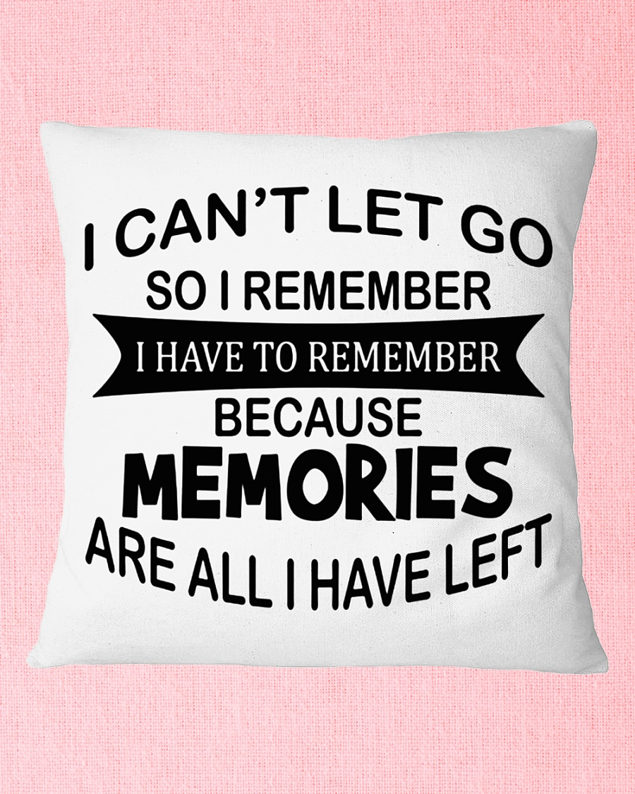 I Can't Let Go So I Remember I Have To Remember Because Memories Are All I Have Left Pillow Case