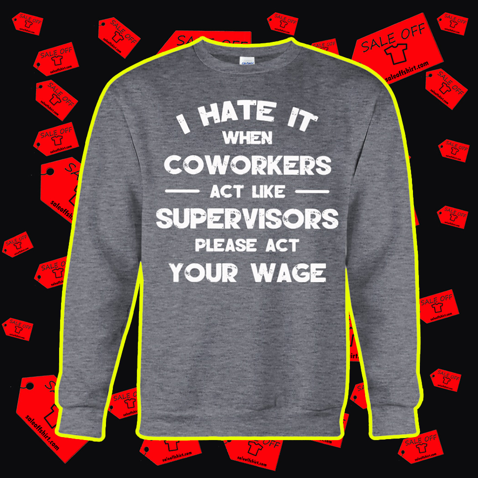 I Hate It When Coworkers Act Like Supervisors Please Act Your Wage sweatshirt