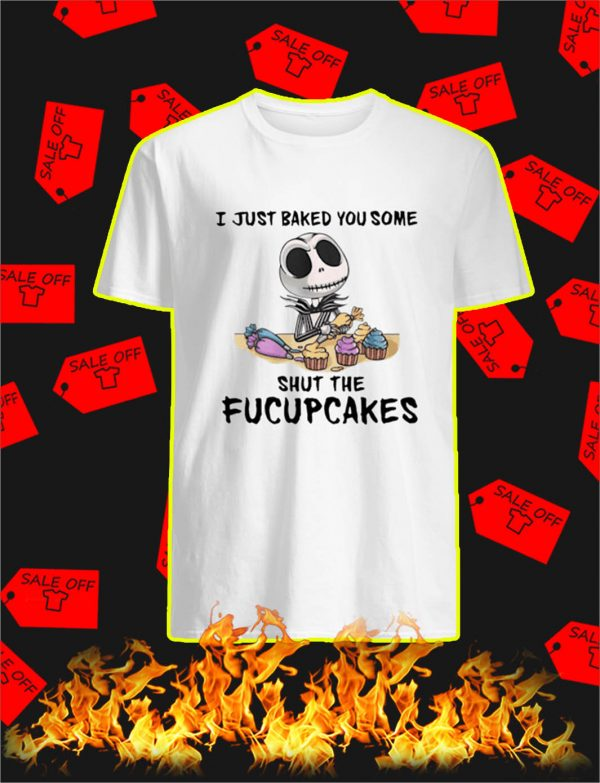 Jack Skellington I Just Baked You Some Shut The Fucupcakes shirt
