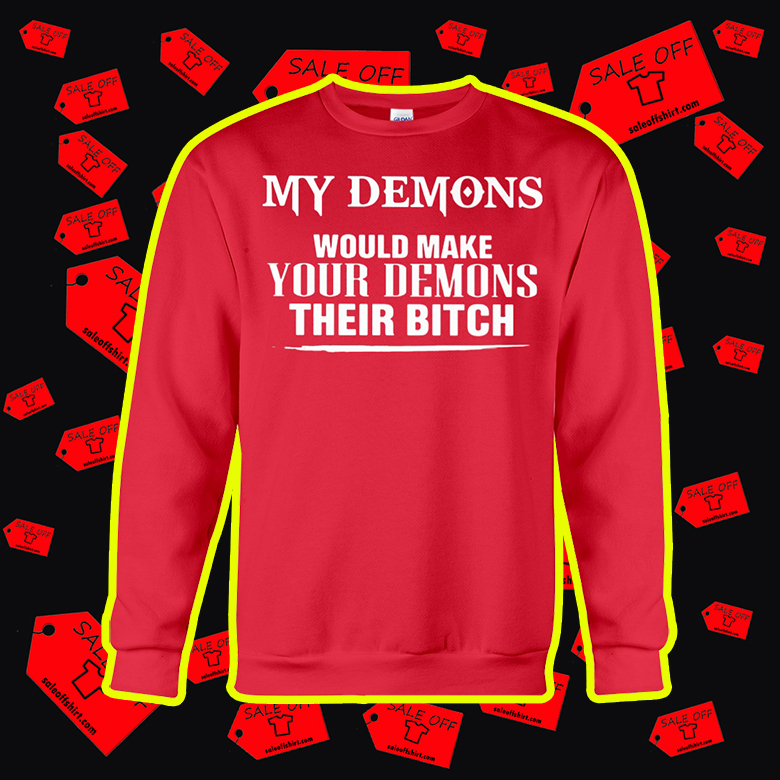 My Demons Would Make Your Demons Their Bitch crewneck sweatshirt
