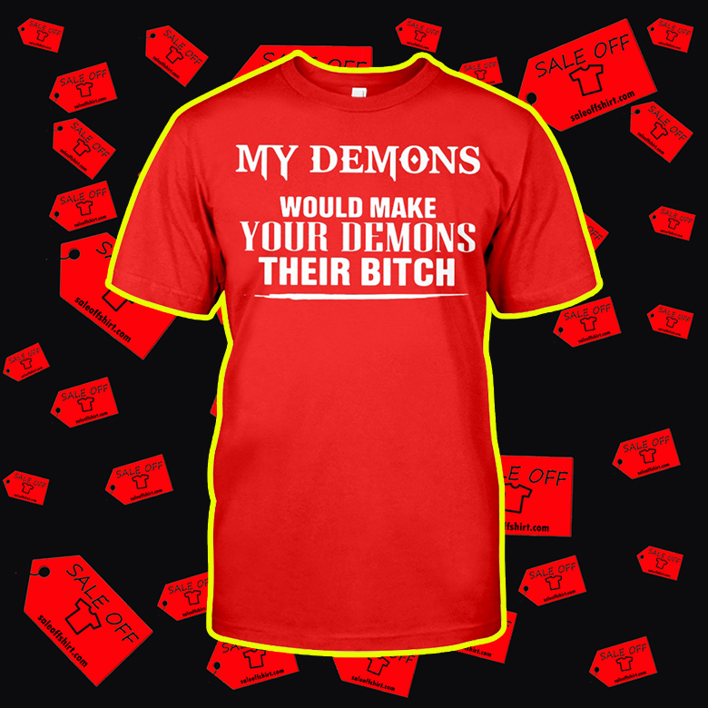 My Demons Would Make Your Demons Their Bitch shirt