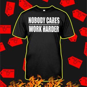 Nobody Cares Work Harder shirt