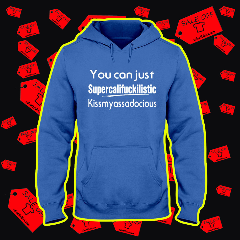 You Can Just Supercalifuckilistic Kissmyassadocious hooded sweatshirt
