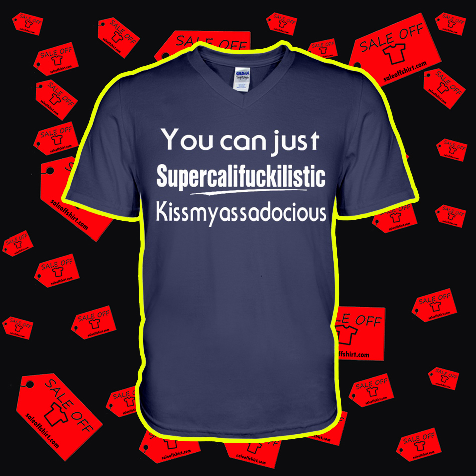 You Can Just Supercalifuckilistic Kissmyassadocious v-neck