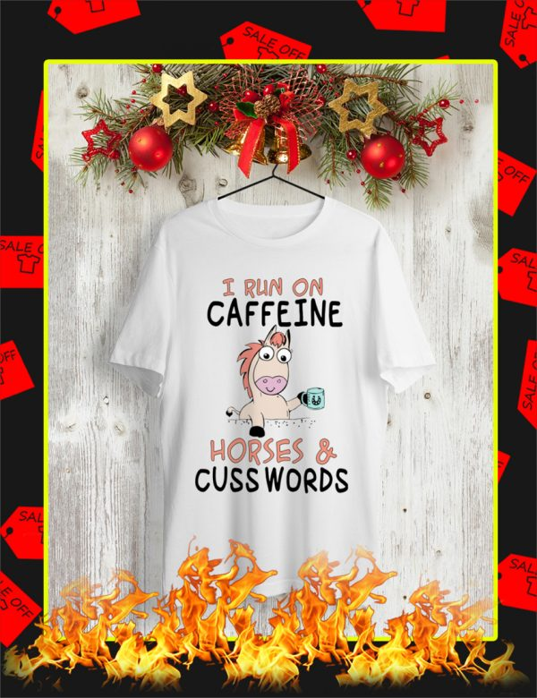 I Run On Caffeine and Horses and Cuss Words shirt
