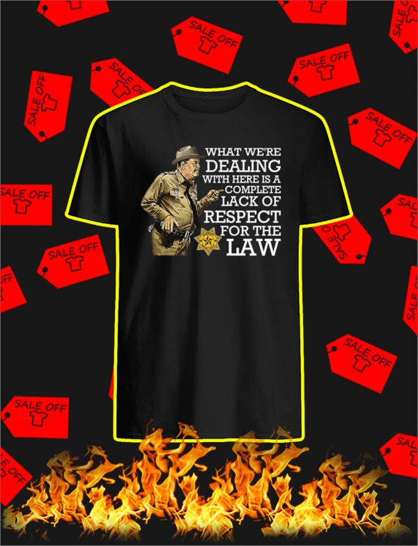 What We're Dealing With Here Is A Complete Lack Of Respect For The Law shirt