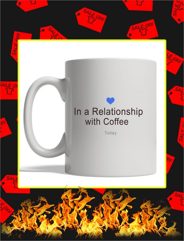 In A Relation Ship With Coffee Today Mug