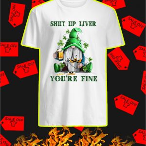 Irish Gnome Shut Up Liver You're Fine shirt
