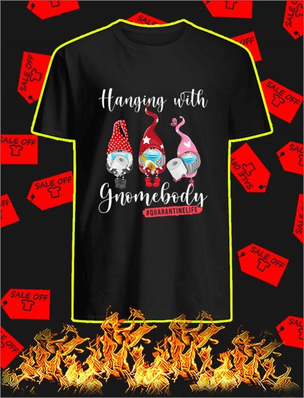 Hanging with gnomebody quarantine life shirt