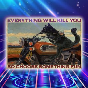 Cat riding motorcycle everything will kill you so choose something fun poster